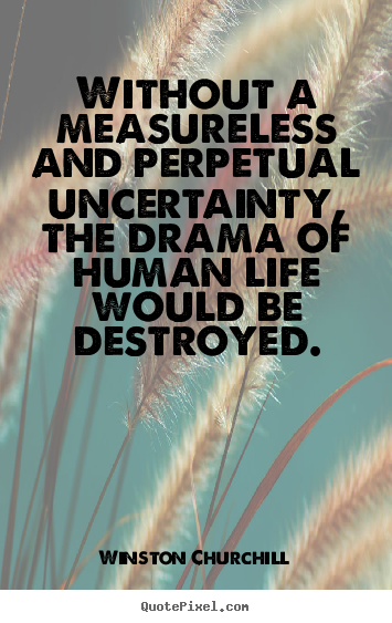 Create graphic picture quotes about life - Without a measureless and perpetual uncertainty, the..
