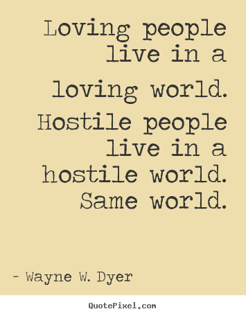 Wayne W. Dyer picture quotes - Loving people live in a loving world. hostile.. - Life quotes