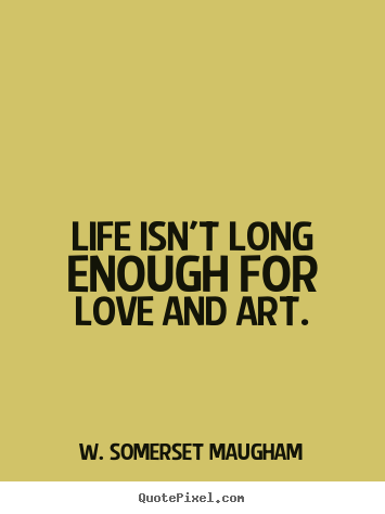 Life isn't long enough for love and art. W. Somerset Maugham famous life quotes