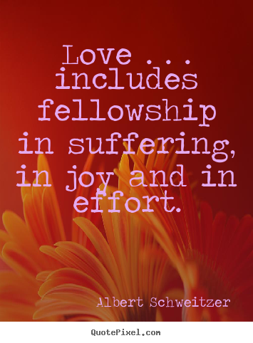 Quote about life - Love . . . includes fellowship in suffering, in joy and in..