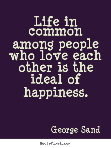 George Sand picture quotes - Life in common among people who love each other is.. - Life quotes