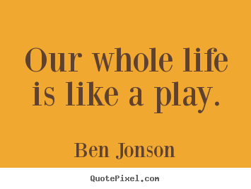 Create picture quotes about life - Our whole life is like a play.