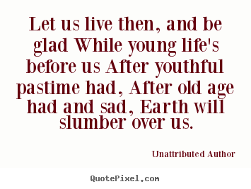 Let us live then, and be glad while young life's before us after youthful.. Unattributed Author good life quotes