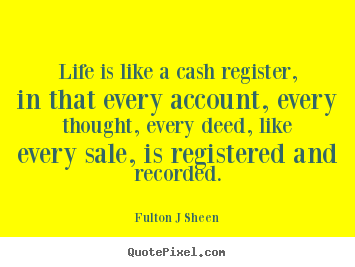 Quotes about life - Life is like a cash register, in that every account, every thought,..