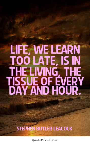 Quote about life - Life, we learn too late, is in the living, the..