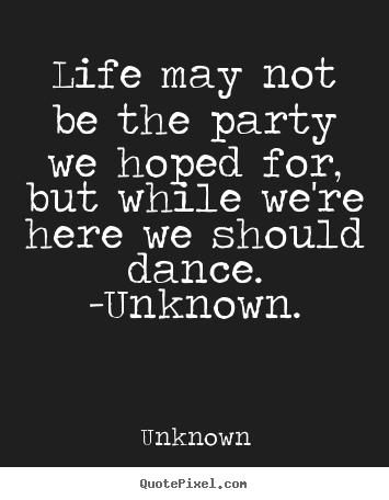 Life Quotes Unknown Interesting Make Custom Picture Quotes About Life  Life May Not Be The Party