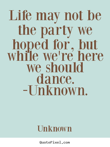 Life quotes - Life may not be the party we hoped for, but..