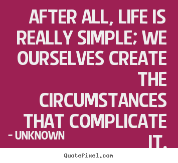 Life quotes - After all, life is really simple; we ourselves..