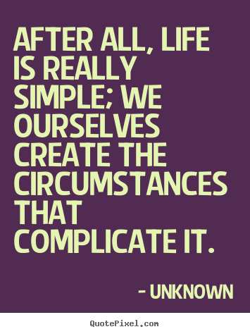 Unknown picture quotes - After all, life is really simple; we ourselves.. - Life quotes