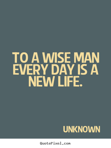 Quote about life - To a wise man every day is a new life.
