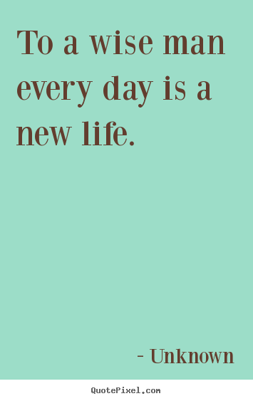 Life sayings - To a wise man every day is a new life.