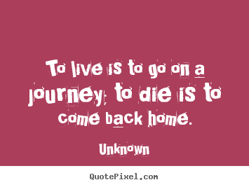 Life quote - To live is to go on a journey; to die is to come back home.