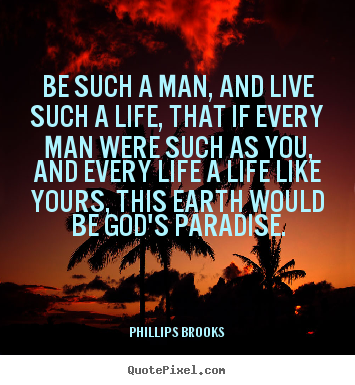 Phillips Brooks picture quotes - Be such a man, and live such a life, that if every.. - Life quotes