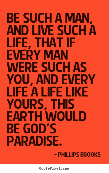 Quotes about life - Be such a man, and live such a life, that if every man were such..