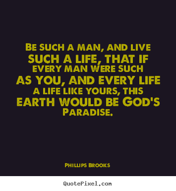 Life sayings - Be such a man, and live such a life, that if every man were..