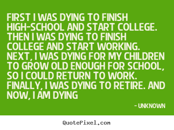 life quote first i was dying to finish high school and