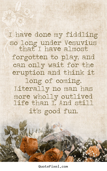 Robert Louis Stevenson picture quotes - I have done my fiddling so long under vesuvius that i have.. - Life quotes