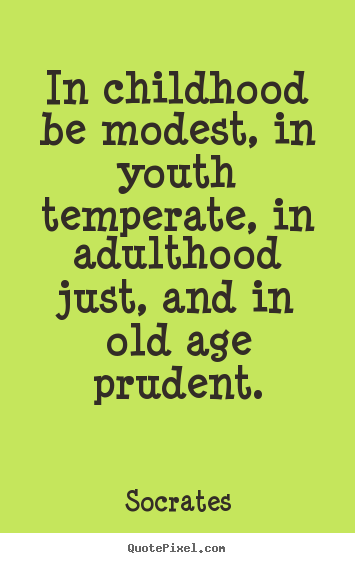 In childhood be modest, in youth temperate, in adulthood.. Socrates good life quote