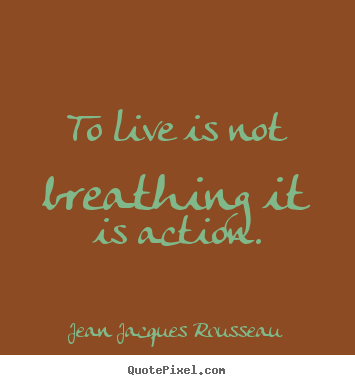 Life quotes - To live is not breathing it is action.