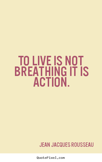 Create your own photo quotes about life - To live is not breathing it is action.