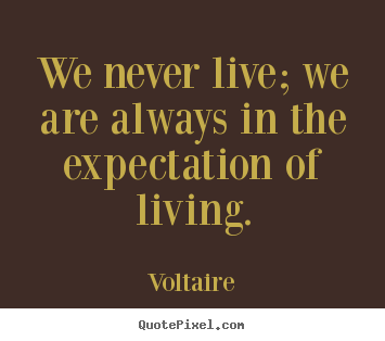 We never live; we are always in the expectation of living. Voltaire great life quotes