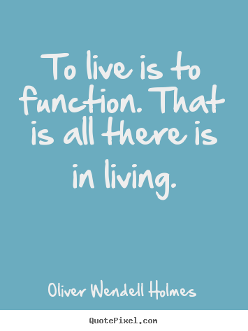 Life quotes - To live is to function. that is all there is in living.