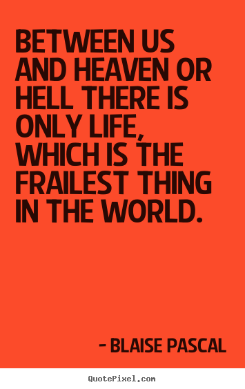 Life quotes - Between us and heaven or hell there is only life, which is the frailest..
