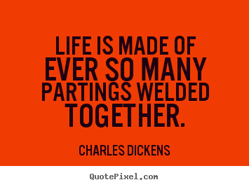 Life is made of ever so many partings welded together. Charles Dickens famous life quotes