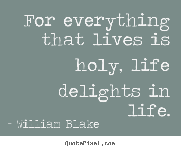 Quotes about life - For everything that lives is holy, life delights in life.