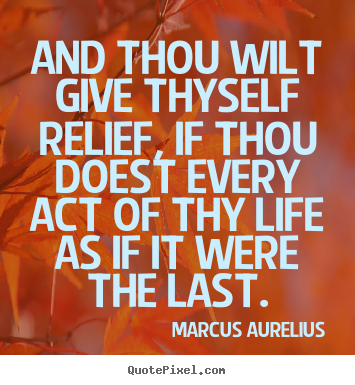 And thou wilt give thyself relief, if thou doest.. Marcus Aurelius greatest life quotes