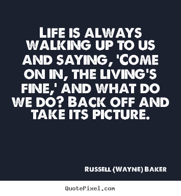 Make custom picture quote about life - Life is always walking up to us and saying, 'come on in,..