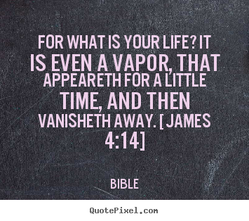 Bible poster sayings - For what is your life? it is even a vapor, that appeareth.. - Life quotes