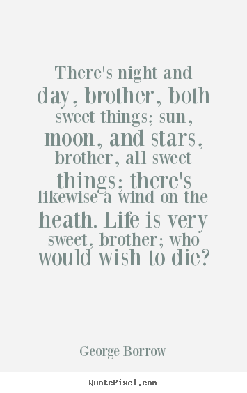 George Borrow picture quotes - There's night and day, brother, both sweet things; sun,.. - Life quotes