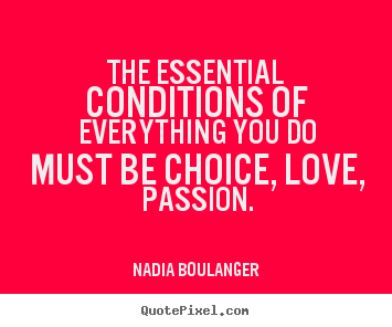 Nadia Boulanger picture quotes - The essential conditions of everything you do must be choice,.. - Life quotes