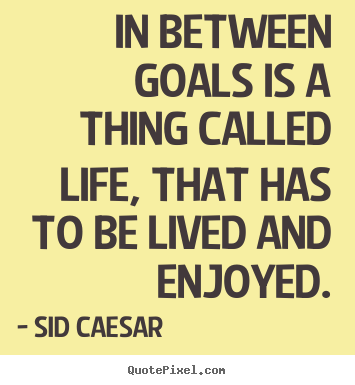 This Thing Called Life Quotes Prepossessing In Between Goals Is A Thing Called Life That Has To.sid Caesar