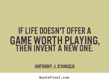 Quotes about life - If life doesn't offer a game worth playing,..