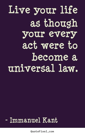 Quotes about life - Live your life as though your every act were to become a universal..