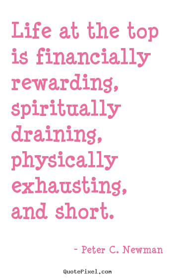 Quotes about life - Life at the top is financially rewarding,..