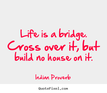 Customize Picture Quotes About Life   Life Is A Bridge. Cross Over It, But