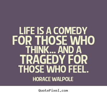 Customize picture quotes about life - Life is a comedy for those who think... and a tragedy..