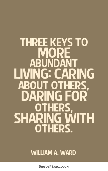 Make custom picture quotes about life - Three keys to more abundant living: caring about..