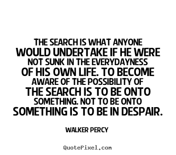 Walker Percy image quote - The search is what anyone would undertake if.. - Life quote