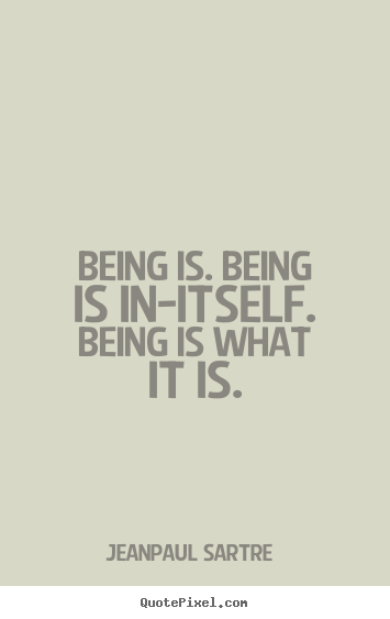 Quote about life - Being is. being is in-itself. being is what it is.