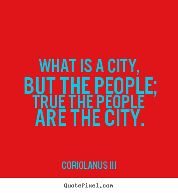 Quote about life What is a city but the people true the people are