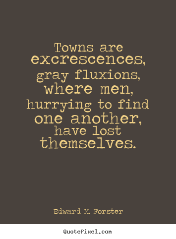 Life quote - Towns are excrescences, gray fluxions, where..