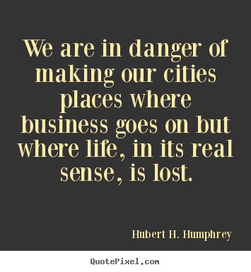 Hubert H. Humphrey picture quotes - We are in danger of making our cities places where business.. - Life quote