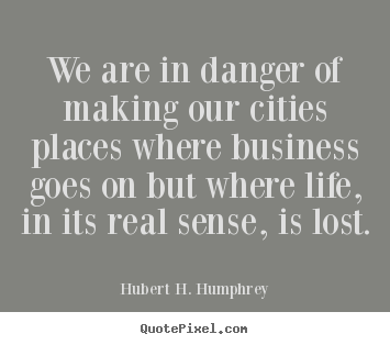 We are in danger of making our cities places.. Hubert H. Humphrey top life quote