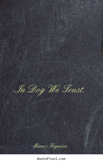 In dog we trust. Marcos Figueira good life quote