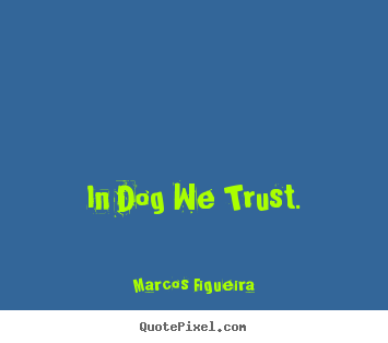 Make photo quotes about life - In dog we trust.