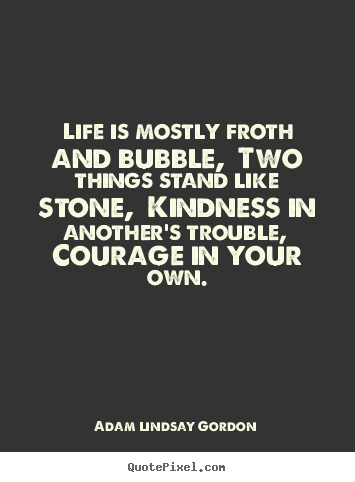 Life quotes - Life is mostly froth and bubble, two things stand like..